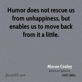 Mason Cooley - Humor does not rescue us from unhappiness, but enables us to move back from it a little.