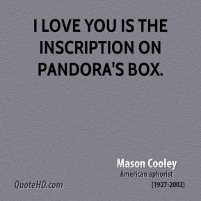Mason Cooley - I love you is the inscription on Pandora's box.