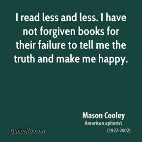 Mason Cooley - I read less and less. I have not forgiven books for their failure to tell me the truth and make me happy.