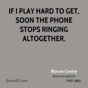 Mason Cooley - If I play hard to get, soon the phone stops ringing altogether.