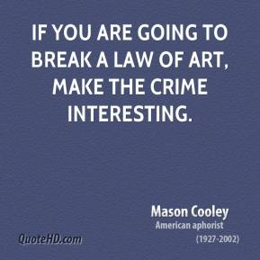 Mason Cooley - If you are going to break a Law of Art, make the crime interesting.
