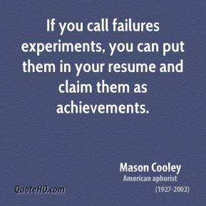 Mason Cooley - If you call failures experiments, you can put them in your resume and claim them as achievements.