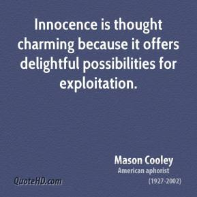 Mason Cooley - Innocence is thought charming because it offers delightful possibilities for exploitation.