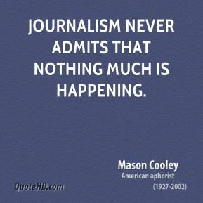 Mason Cooley - Journalism never admits that nothing much is happening.