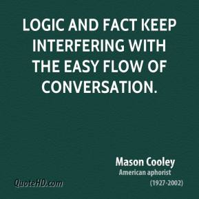 Mason Cooley - Logic and fact keep interfering with the easy flow of conversation.