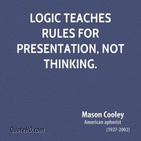 Mason Cooley - Logic teaches rules for presentation, not thinking.