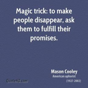 Mason Cooley - Magic trick: to make people disappear, ask them to fulfill their promises.