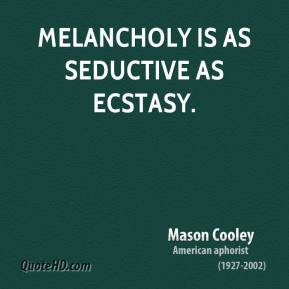 Melancholy is as seductive as Ecstasy.