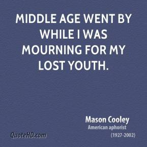 Mason Cooley - Middle age went by while I was mourning for my lost youth.