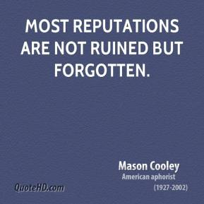 Mason Cooley - Most reputations are not ruined but forgotten.