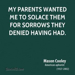 My parents wanted me to solace them for sorrows they denied having had.