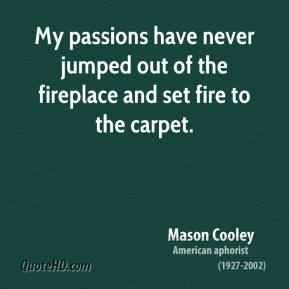 Mason Cooley - My passions have never jumped out of the fireplace and set fire to the carpet.