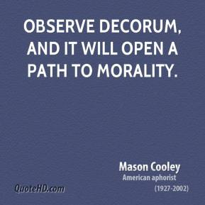 Mason Cooley - Observe decorum, and it will open a path to morality.