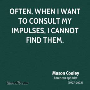 Mason Cooley - Often, when I want to consult my impulses, I cannot find them.