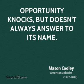 Mason Cooley - Opportunity knocks, but doesn't always answer to its name.