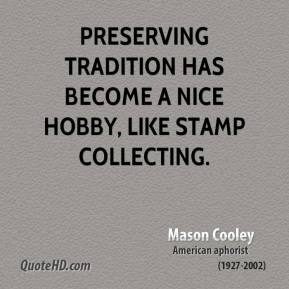Mason Cooley - Preserving tradition has become a nice hobby, like stamp collecting.