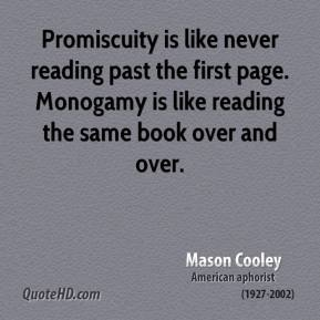 Mason Cooley - Promiscuity is like never reading past the first page. Monogamy is like reading the same book over and over.
