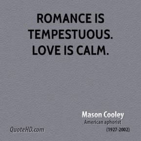 Mason Cooley - Romance is tempestuous. Love is calm.