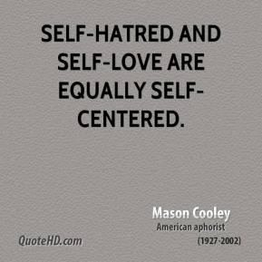 Mason Cooley - Self-hatred and self-love are equally self-centered.