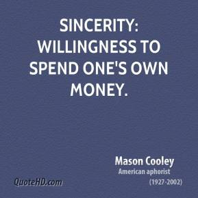 Mason Cooley - Sincerity: willingness to spend one's own money.