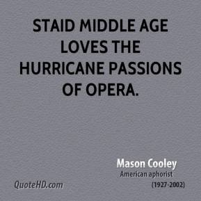 Mason Cooley - Staid middle age loves the hurricane passions of opera.