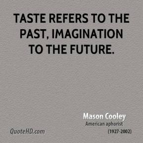 Mason Cooley - Taste refers to the past, imagination to the future.