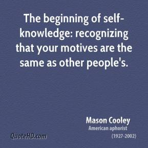 Mason Cooley - The beginning of self-knowledge: recognizing that your motives are the same as other people's.