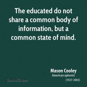 Mason Cooley - The educated do not share a common body of information, but a common state of mind.