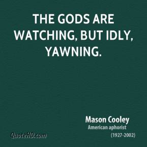 Mason Cooley - The gods are watching, but idly, yawning.