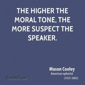Mason Cooley - The higher the moral tone, the more suspect the speaker.