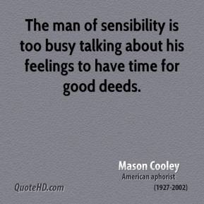 Mason Cooley - The man of sensibility is too busy talking about his feelings to have time for good deeds.