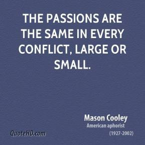 Mason Cooley - The passions are the same in every conflict, large or small.