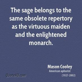 Mason Cooley - The sage belongs to the same obsolete repertory as the virtuous maiden and the enlightened monarch.