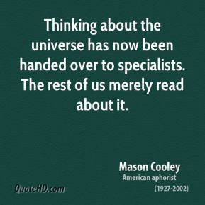 Mason Cooley - Thinking about the universe has now been handed over to specialists. The rest of us merely read about it.