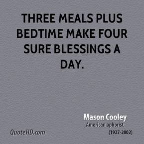 Mason Cooley - Three meals plus bedtime make four sure blessings a day.