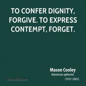 Mason Cooley - To confer dignity, forgive. To express contempt, forget.