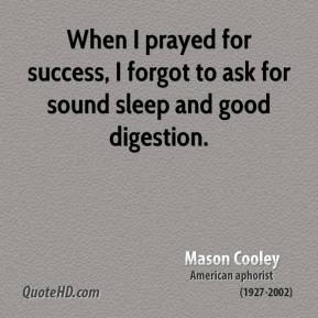 Mason Cooley - When I prayed for success, I forgot to ask for sound sleep and good digestion.