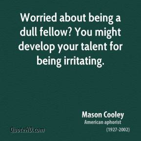 Mason Cooley - Worried about being a dull fellow? You might develop your talent for being irritating.