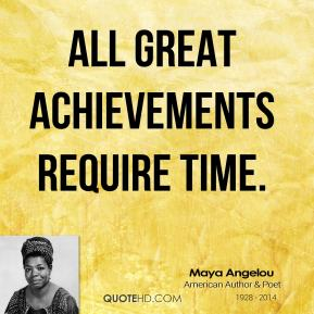 Maya Angelou - All great achievements require time.