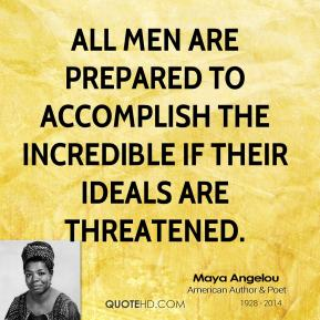 Maya Angelou - All men are prepared to accomplish the incredible if their ideals are threatened.