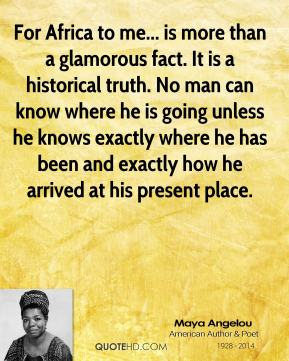 Maya Angelou - For Africa to me... is more than a glamorous fact. It is a historical truth. No man can know where he is going unless he knows exactly where he has been and exactly how he arrived at his present place.