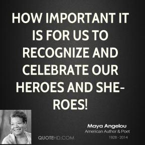 Maya Angelou - How important it is for us to recognize and celebrate our heroes and she-roes!