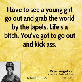 Maya Angelou - I love to see a young girl go out and grab the world by the lapels. Life's a bitch. You've got to go out and kick ass.