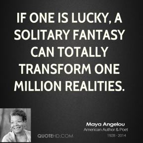Maya Angelou - If one is lucky, a solitary fantasy can totally transform one million realities.