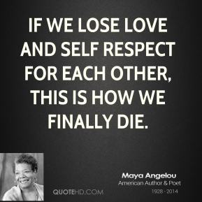 If we lose love and self respect for each other, this is how we finally die.