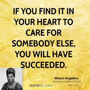If you find it in your heart to care for somebody else, you will have succeeded.