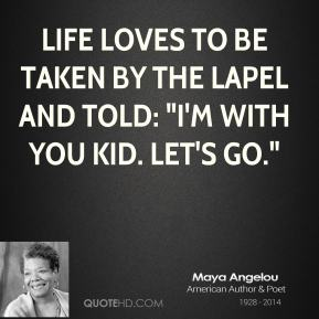 """Life loves to be taken by the lapel and told: """"I'm with you kid. Let's go."""""""