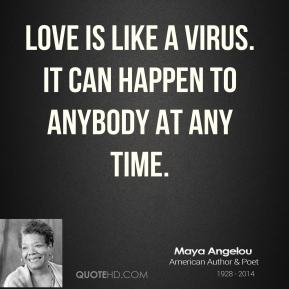 Love is like a virus. It can happen to anybody at any time.
