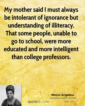 Maya Angelou - My mother said I must always be intolerant of ignorance but understanding of illiteracy. That some people, unable to go to school, were more educated and more intelligent than college professors.