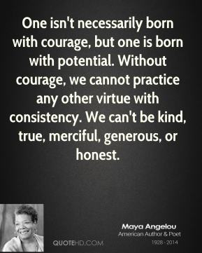 Maya Angelou - One isn't necessarily born with courage, but one is born with potential. Without courage, we cannot practice any other virtue with consistency. We can't be kind, true, merciful, generous, or honest.